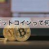 ビットコインって何?ビットコインをわかりやすく簡単に解説